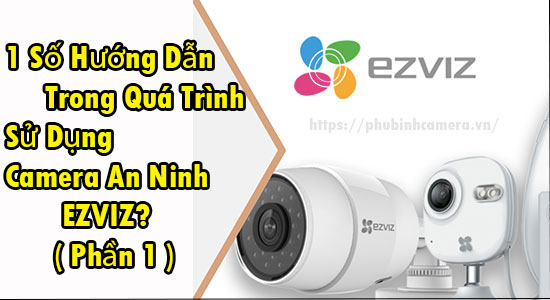 1 Số Hướng Dẫn Trong Quá Trình Sử Dụng Camera An Ninh EZVIZ? (P1)